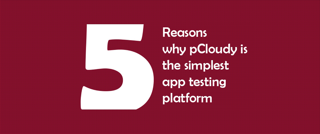 5 Reasons Why pCloudy is The Simplest App Testing Platform