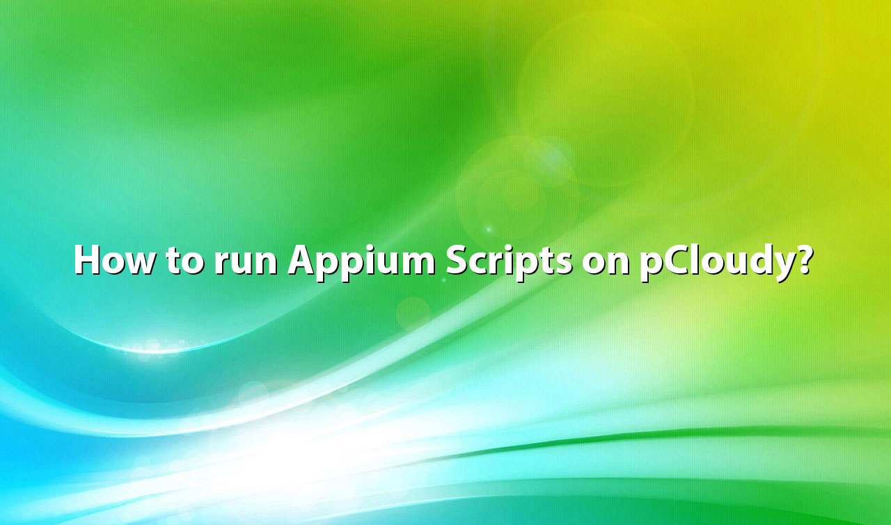 How To Run Appium Scripts on pCloudy?