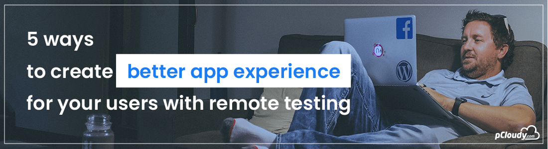 5 Ways To Create Better App Experience For Your Users With Remote Testing