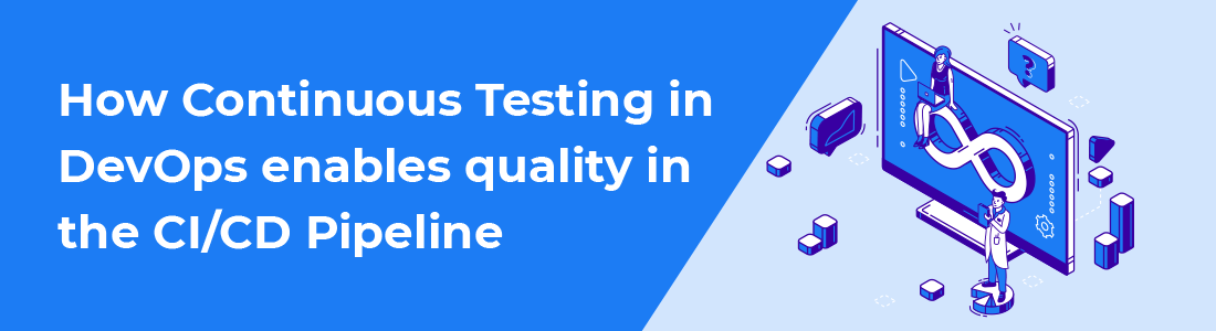 How Continuous Testing in DevOps enables quality in the CI/CD Pipeline