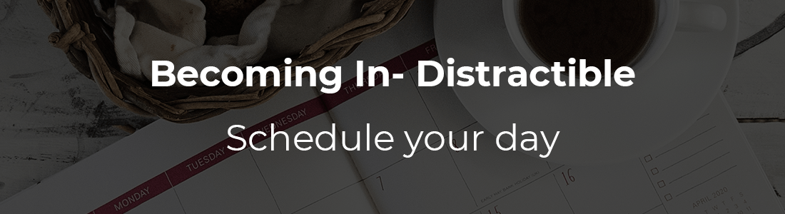 Becoming In- distractible: Schedule your Day