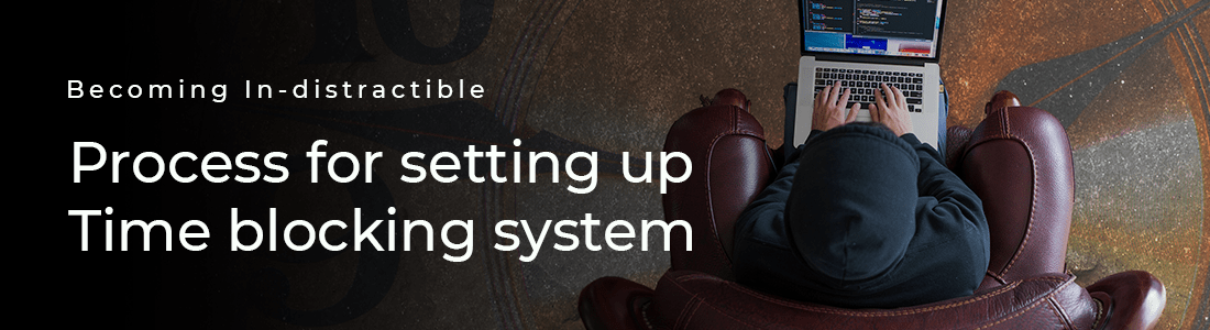 Becoming In-distractible: Process for setting up Time blocking system