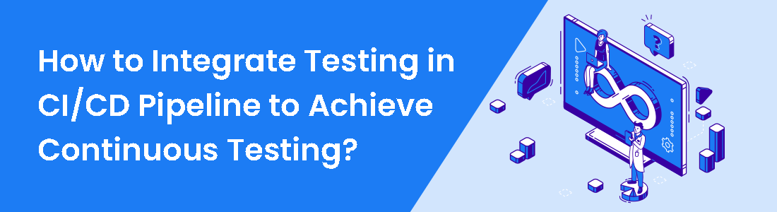 How to Integrate Testing in CI/CD Pipeline to Achieve Continuous Testing?
