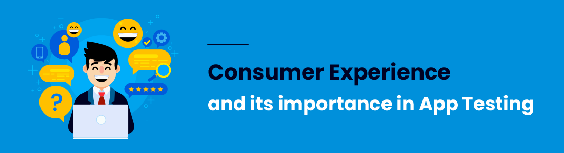 Consumer Experience and its importance in App Testing