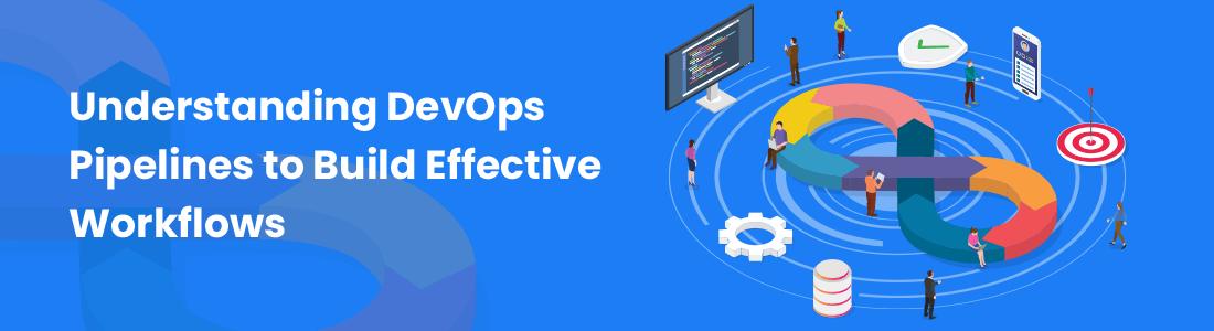 Understanding DevOps Pipelines to Build Effective Workflows