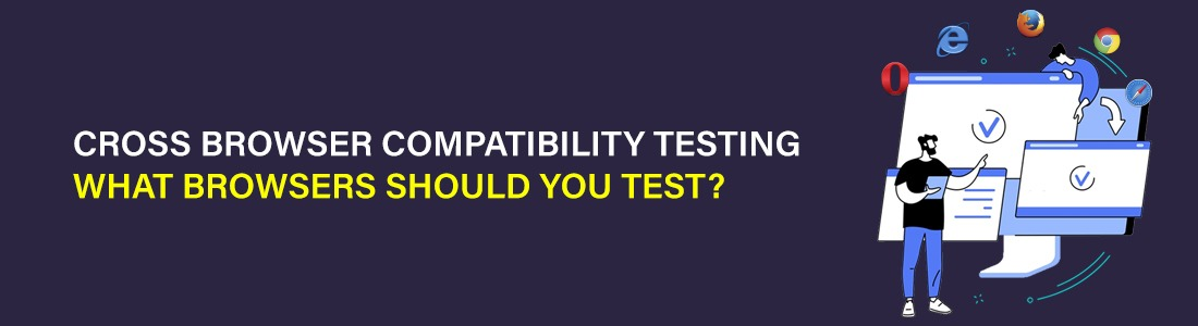 Cross Browser Compatibility Testing – What Browsers Should You Test?