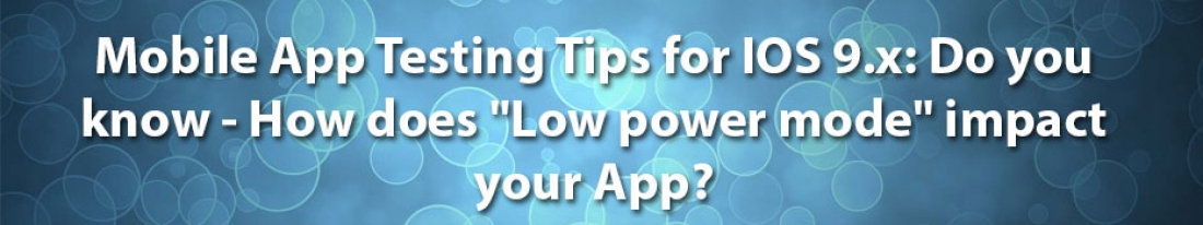 "Mobile App Testing Tips for IOS 9.x: Do you know – How does ""Low power mode"" impact your App?"