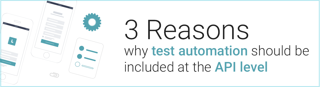3 Reasons why test automation should be included at the API level