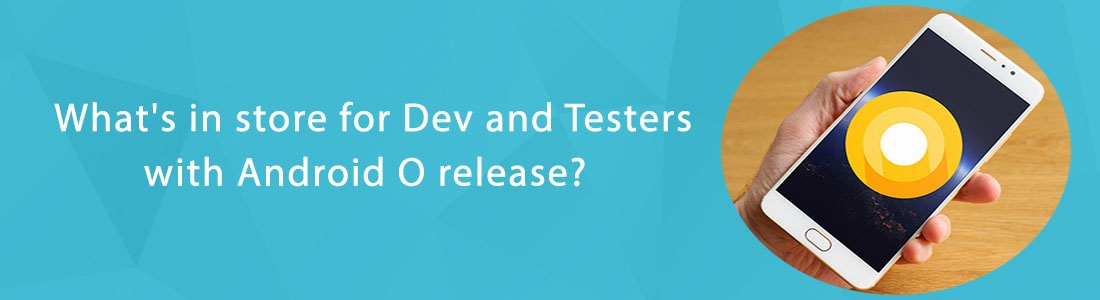 What's in store for Dev and Testers with Android O release?
