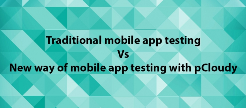 Traditional mobile app testing Vs New way of mobile app testing with pCloudy.