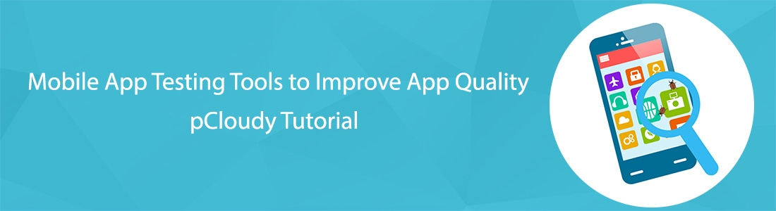 Mobile App Testing Tools to Improve App Quality – pCloudy Tutorial